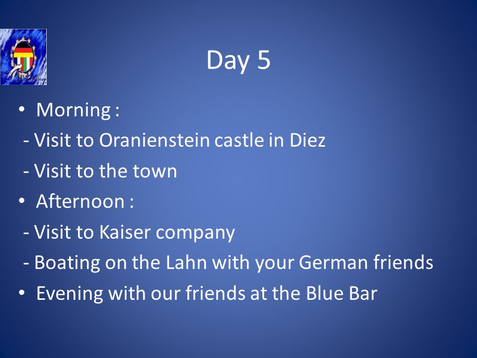 Day 5 Morning : - Visit to Oranienstein castle in Diez - Visit to the town Afternoon : - Visit to Kaiser company - Boating on the Lahn with your German friends Evening with our friends at the Blue Bar