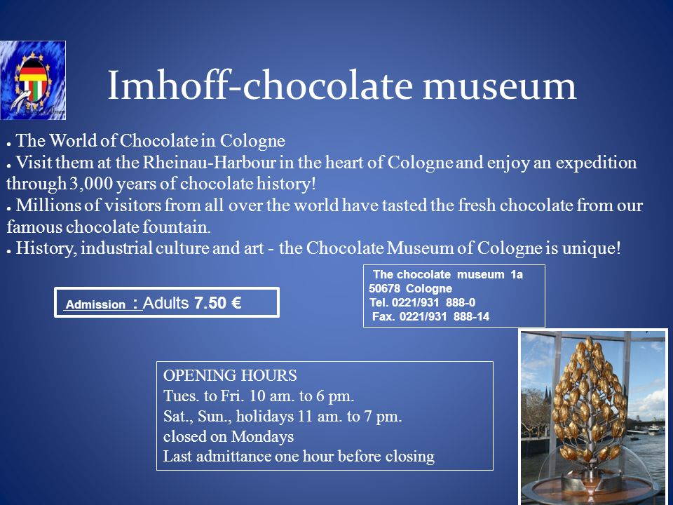 Imhoff-chocolate museum The World of Chocolate in Cologne Visit them at the Rheinau-Harbour in the heart of Cologne and enjoy an expedition through 3,000 years of chocolate history.
