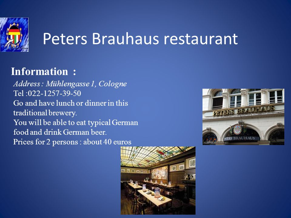 Peters Brauhaus restaurant Information : Address : Mühlengasse 1, Cologne Tel :022-1257-39-50 Go and have lunch or dinner in this traditional brewery.