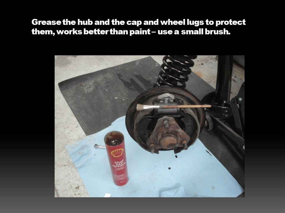 Grease the hub and the cap and wheel lugs to protect them, works better than paint – use a small brush.