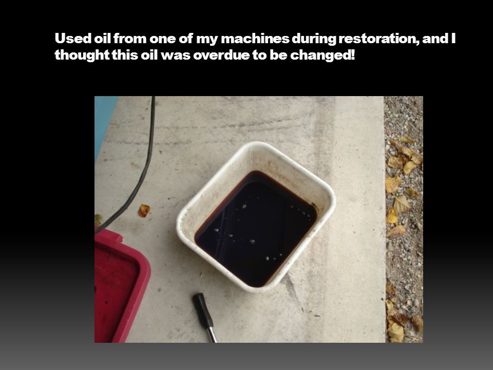 Used oil from one of my machines during restoration, and I thought this oil was overdue to be changed!