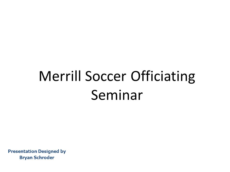 Merrill Soccer Officiating Seminar Presentation Designed by Bryan Schroder