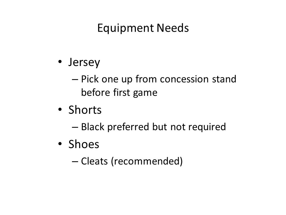 Equipment Needs Jersey – Pick one up from concession stand before first game Shorts – Black preferred but not required Shoes – Cleats (recommended)