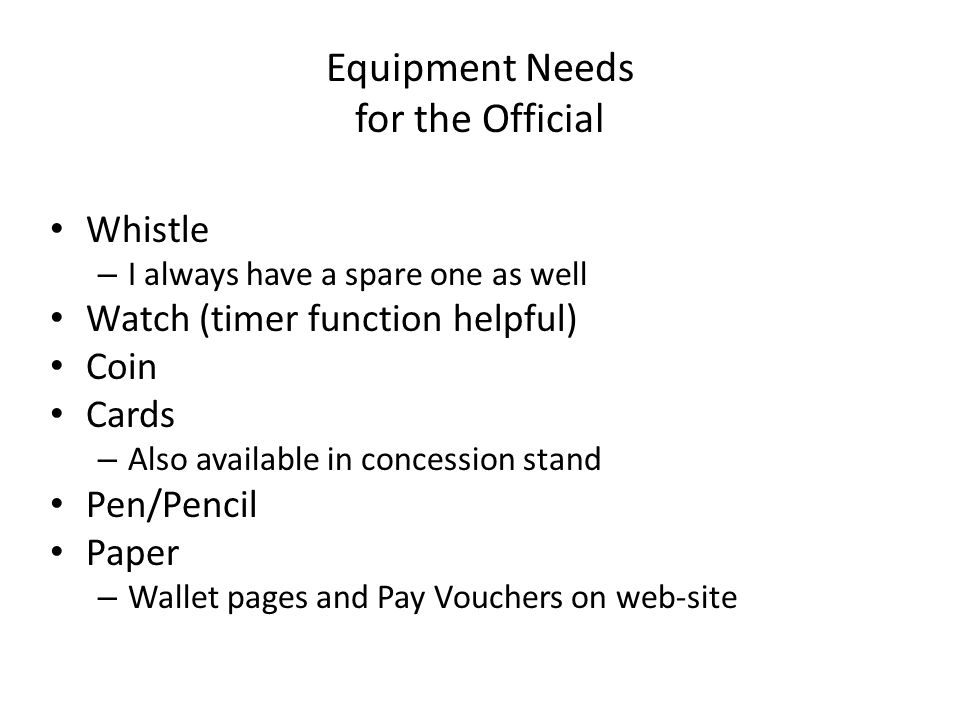 Equipment Needs for the Official Whistle – I always have a spare one as well Watch (timer function helpful) Coin Cards – Also available in concession stand Pen/Pencil Paper – Wallet pages and Pay Vouchers on web-site