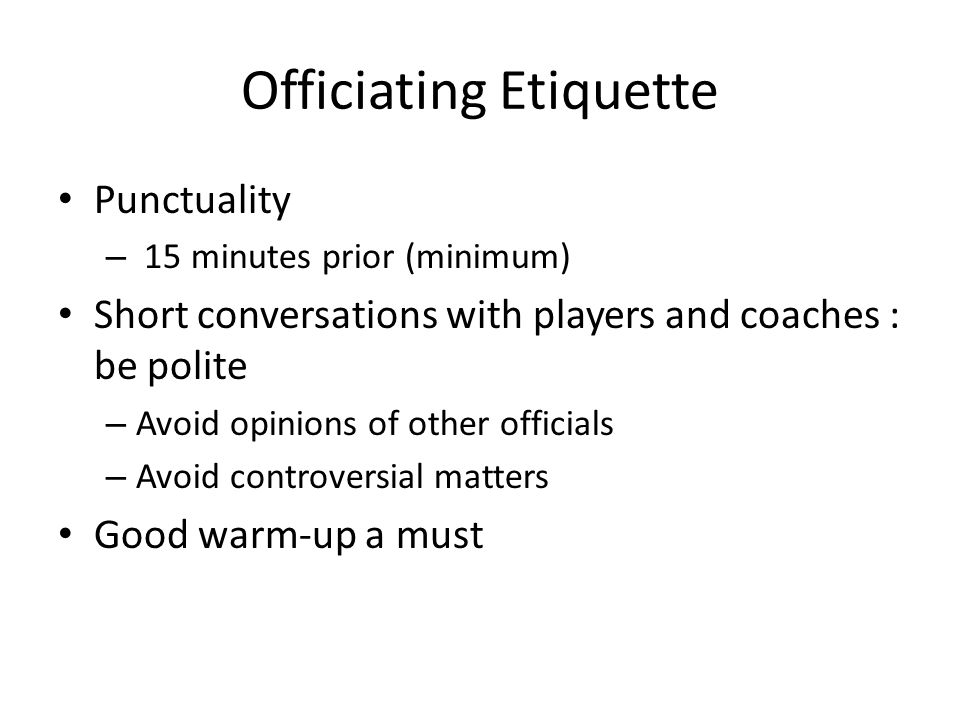 Officiating Etiquette Punctuality – 15 minutes prior (minimum) Short conversations with players and coaches : be polite – Avoid opinions of other officials – Avoid controversial matters Good warm-up a must