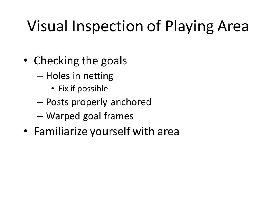 Visual Inspection of Playing Area Checking the goals – Holes in netting Fix if possible – Posts properly anchored – Warped goal frames Familiarize yourself with area