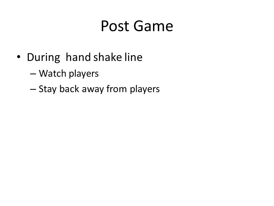 Post Game During hand shake line – Watch players – Stay back away from players