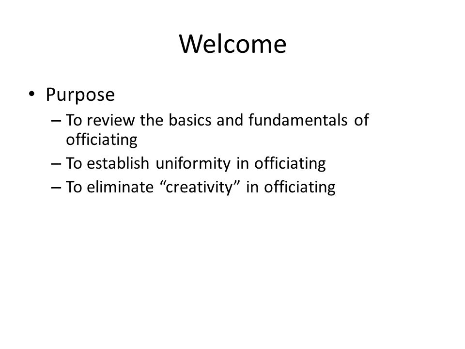 Welcome Purpose – To review the basics and fundamentals of officiating – To establish uniformity in officiating – To eliminate creativity in officiating