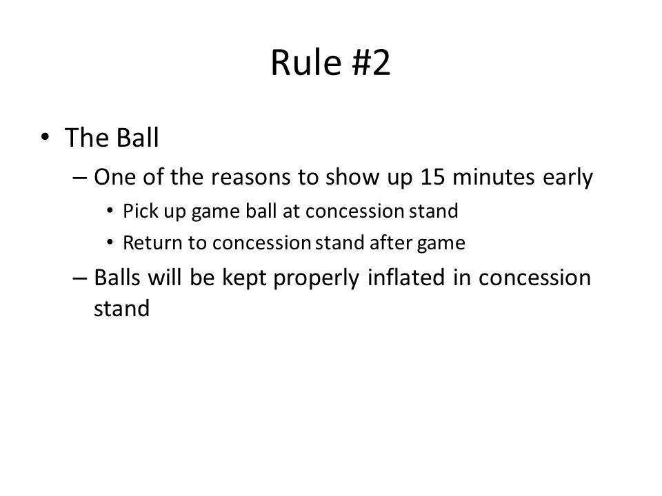 Rule #2 The Ball – One of the reasons to show up 15 minutes early Pick up game ball at concession stand Return to concession stand after game – Balls will be kept properly inflated in concession stand