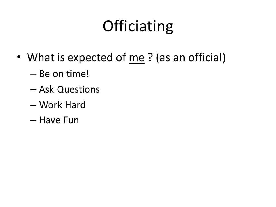 Officiating What is expected of me . (as an official) – Be on time.