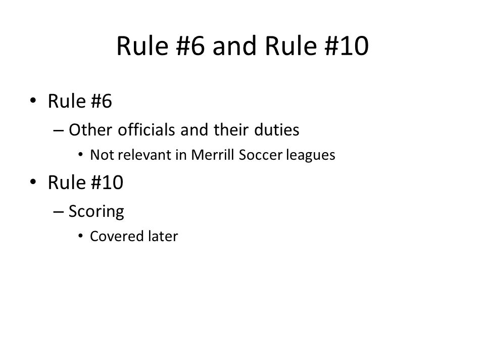 Rule #6 and Rule #10 Rule #6 – Other officials and their duties Not relevant in Merrill Soccer leagues Rule #10 – Scoring Covered later