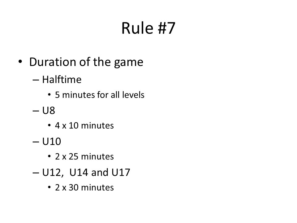 Rule #7 Duration of the game – Halftime 5 minutes for all levels – U8 4 x 10 minutes – U10 2 x 25 minutes – U12, U14 and U17 2 x 30 minutes