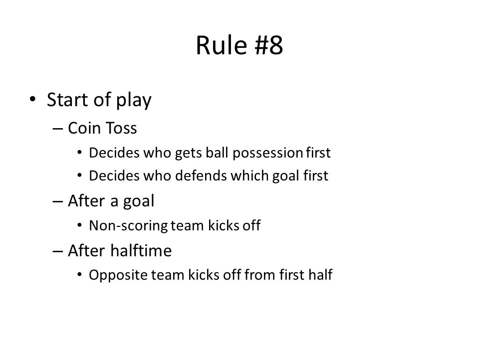 Rule #8 Start of play – Coin Toss Decides who gets ball possession first Decides who defends which goal first – After a goal Non-scoring team kicks off – After halftime Opposite team kicks off from first half