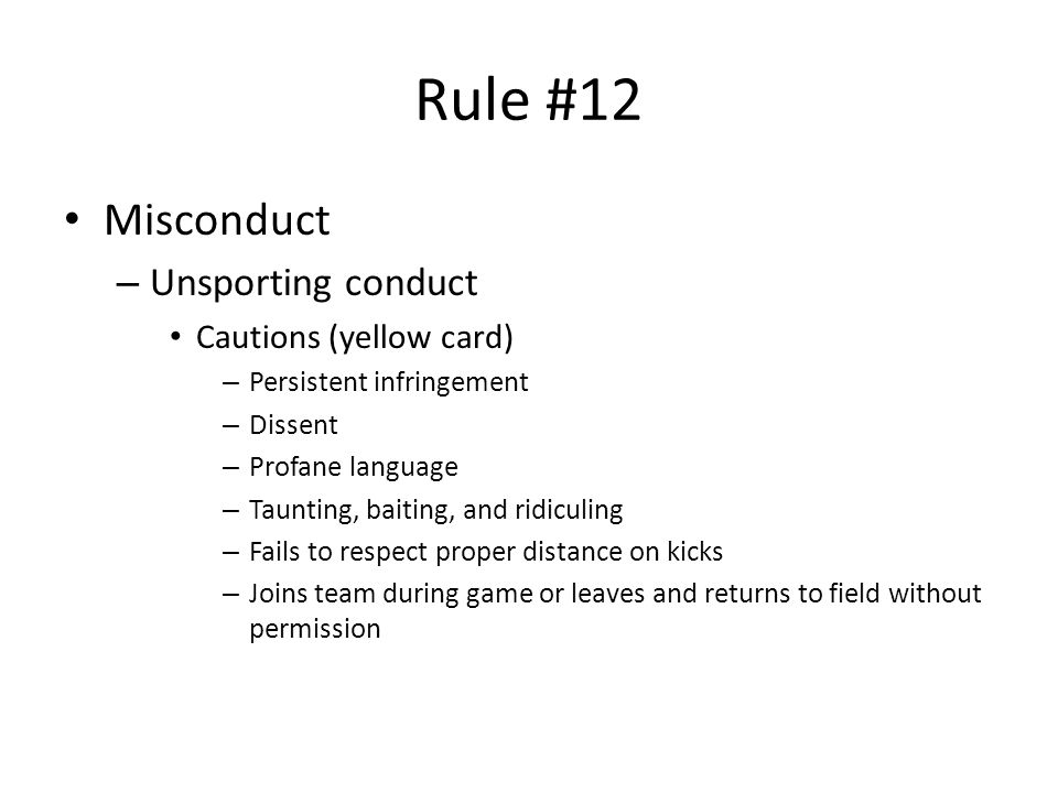 Rule #12 Misconduct – Unsporting conduct Cautions (yellow card) – Persistent infringement – Dissent – Profane language – Taunting, baiting, and ridiculing – Fails to respect proper distance on kicks – Joins team during game or leaves and returns to field without permission