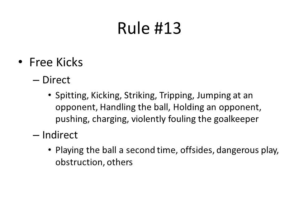 Rule #13 Free Kicks – Direct Spitting, Kicking, Striking, Tripping, Jumping at an opponent, Handling the ball, Holding an opponent, pushing, charging, violently fouling the goalkeeper – Indirect Playing the ball a second time, offsides, dangerous play, obstruction, others