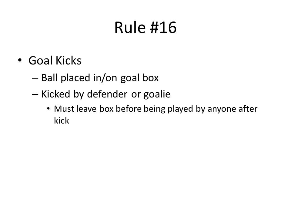 Rule #16 Goal Kicks – Ball placed in/on goal box – Kicked by defender or goalie Must leave box before being played by anyone after kick