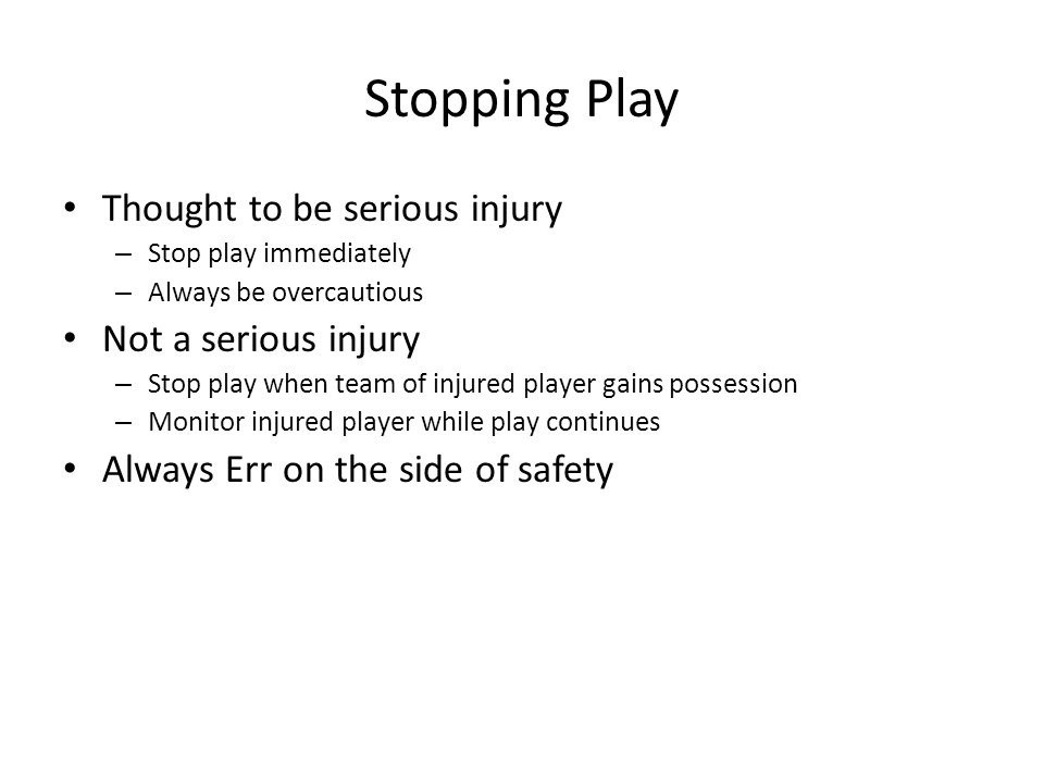 Stopping Play Thought to be serious injury – Stop play immediately – Always be overcautious Not a serious injury – Stop play when team of injured player gains possession – Monitor injured player while play continues Always Err on the side of safety