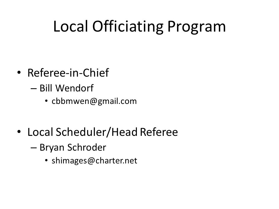 Local Officiating Program Referee-in-Chief – Bill Wendorf cbbmwen@gmail.com Local Scheduler/Head Referee – Bryan Schroder shimages@charter.net