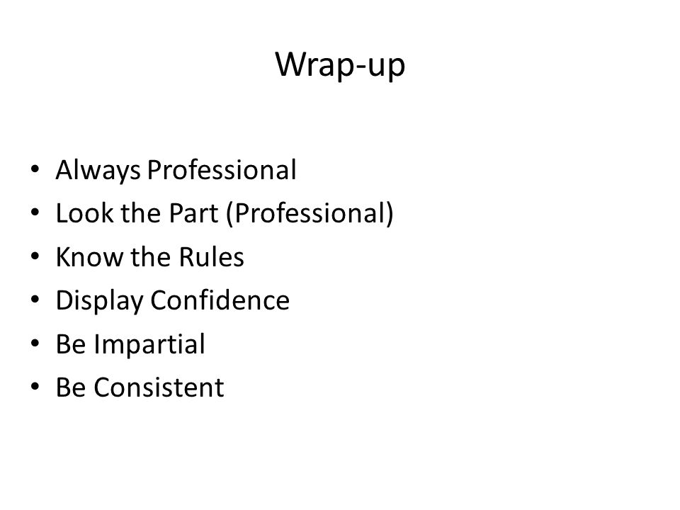 Wrap-up Always Professional Look the Part (Professional) Know the Rules Display Confidence Be Impartial Be Consistent