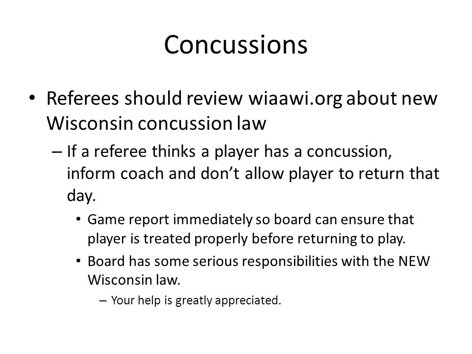 Concussions Referees should review wiaawi.org about new Wisconsin concussion law – If a referee thinks a player has a concussion, inform coach and dont allow player to return that day.