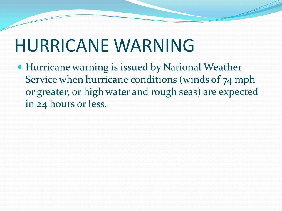 HURRICANE WARNING Hurricane warning is issued by National Weather Service when hurricane conditions (winds of 74 mph or greater, or high water and rou
