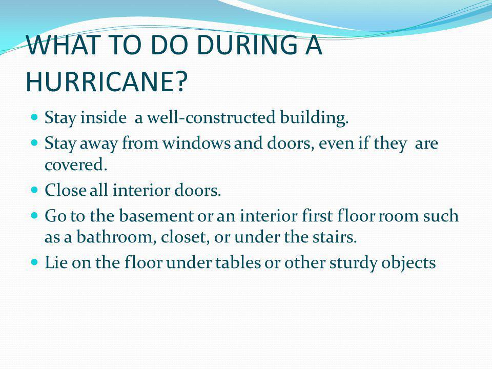 WHAT TO DO DURING A HURRICANE? Stay inside a well-constructed building. Stay away from windows and doors, even if they are covered. Close all interior