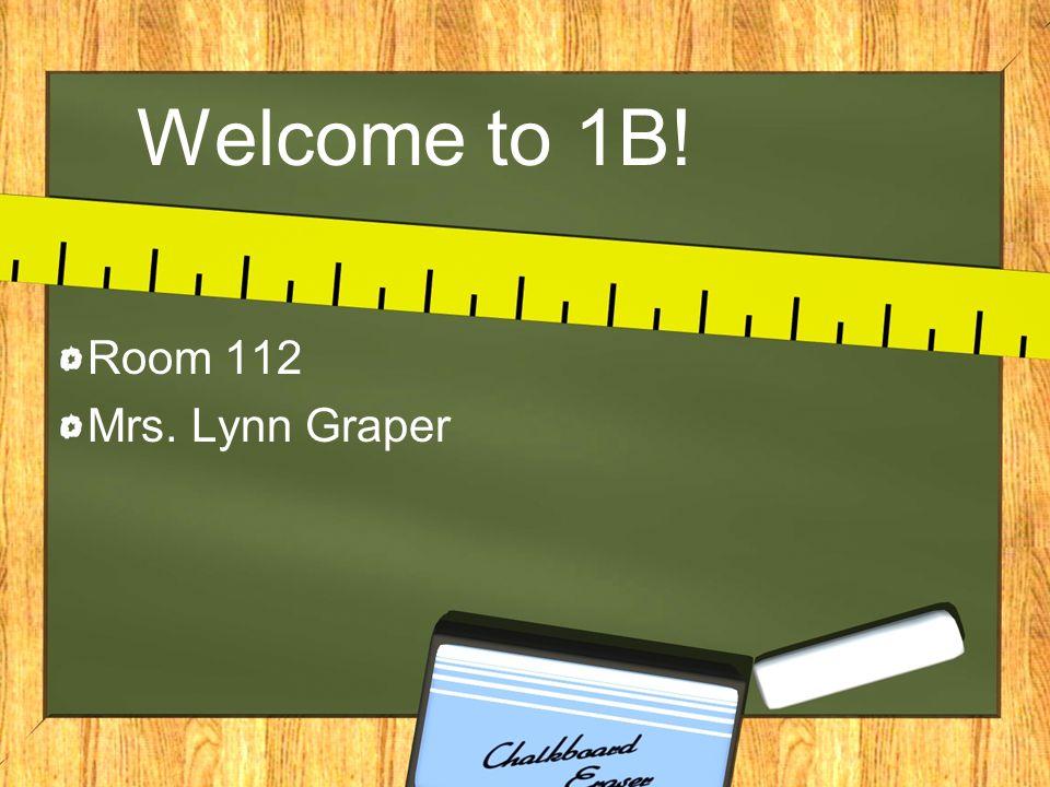 Welcome to 1B! Room 112 Mrs. Lynn Graper