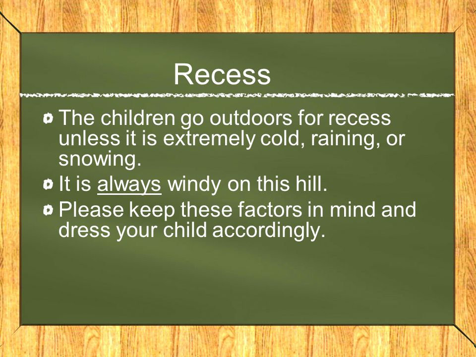 Recess The children go outdoors for recess unless it is extremely cold, raining, or snowing.