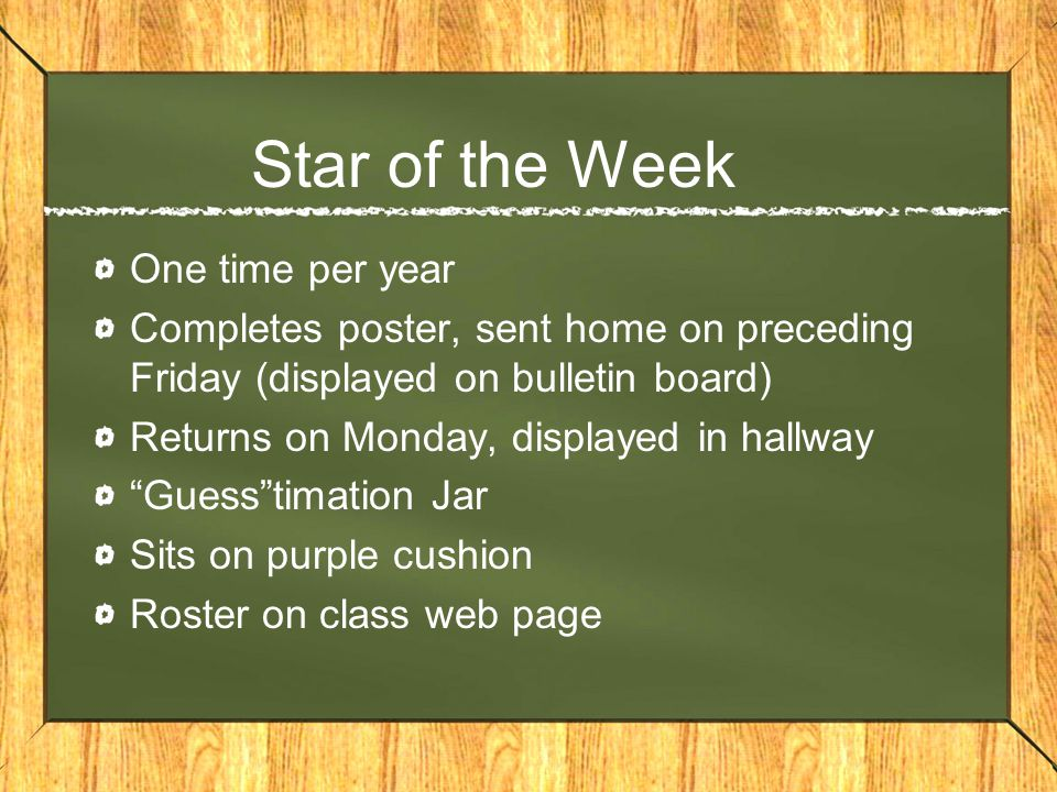 Star of the Week One time per year Completes poster, sent home on preceding Friday (displayed on bulletin board) Returns on Monday, displayed in hallway Guesstimation Jar Sits on purple cushion Roster on class web page