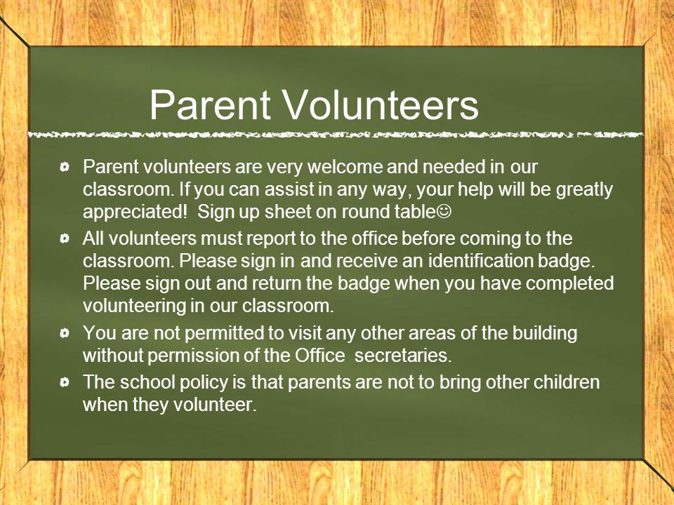 Parent Volunteers Parent volunteers are very welcome and needed in our classroom.