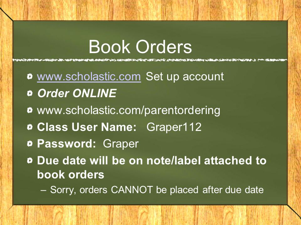Book Orders www.scholastic.comwww.scholastic.com Set up account Order ONLINE www.scholastic.com/parentordering Class User Name: Graper112 Password: Graper Due date will be on note/label attached to book orders –Sorry, orders CANNOT be placed after due date