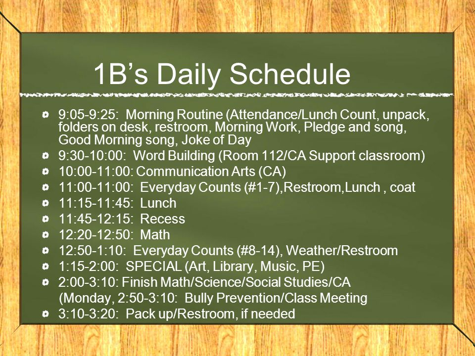 1Bs Daily Schedule 9:05-9:25: Morning Routine (Attendance/Lunch Count, unpack, folders on desk, restroom, Morning Work, Pledge and song, Good Morning song, Joke of Day 9:30-10:00: Word Building (Room 112/CA Support classroom) 10:00-11:00: Communication Arts (CA) 11:00-11:00: Everyday Counts (#1-7),Restroom,Lunch, coat 11:15-11:45: Lunch 11:45-12:15: Recess 12:20-12:50: Math 12:50-1:10: Everyday Counts (#8-14), Weather/Restroom 1:15-2:00: SPECIAL (Art, Library, Music, PE) 2:00-3:10: Finish Math/Science/Social Studies/CA (Monday, 2:50-3:10: Bully Prevention/Class Meeting 3:10-3:20: Pack up/Restroom, if needed