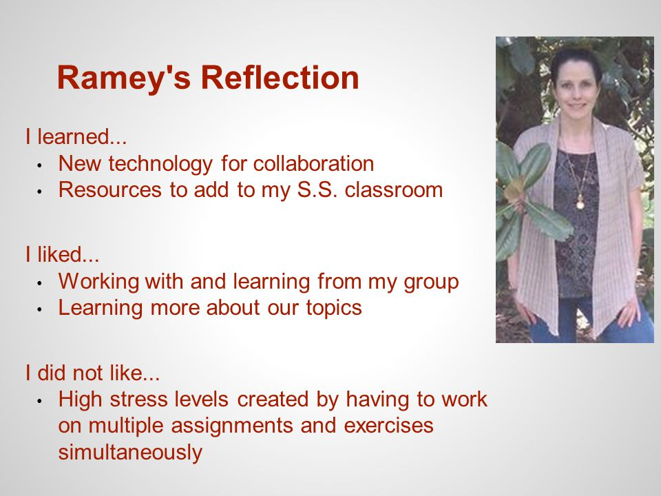 Ramey's Reflection I learned... New technology for collaboration Resources to add to my S.S. classroom I liked... Working with and learning from my gr