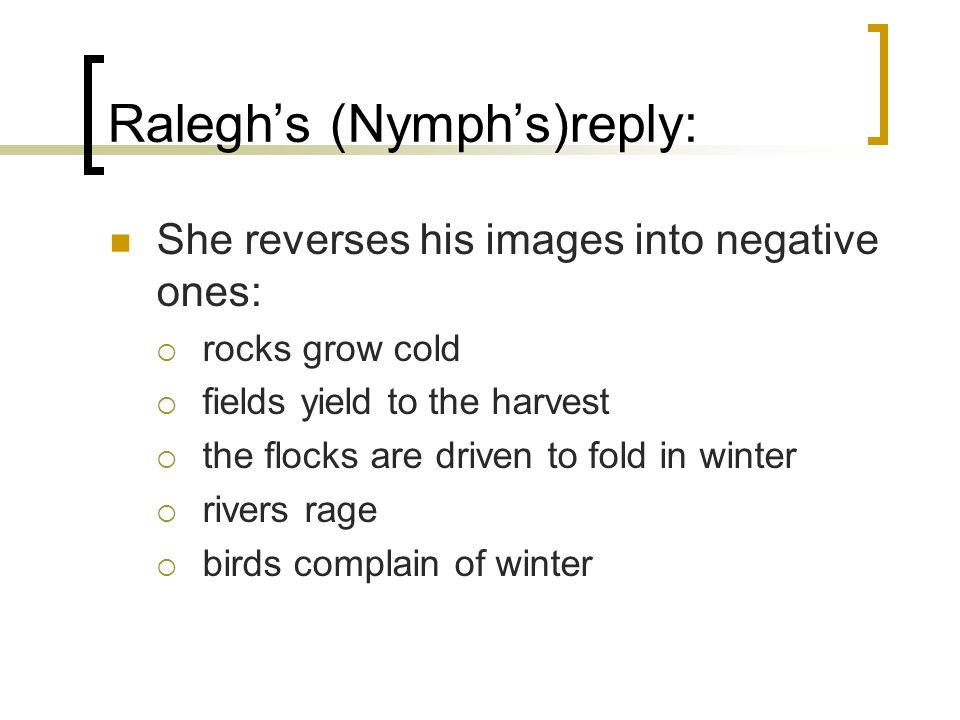 Raleghs (Nymphs)reply: She reverses his images into negative ones: rocks grow cold fields yield to the harvest the flocks are driven to fold in winter rivers rage birds complain of winter
