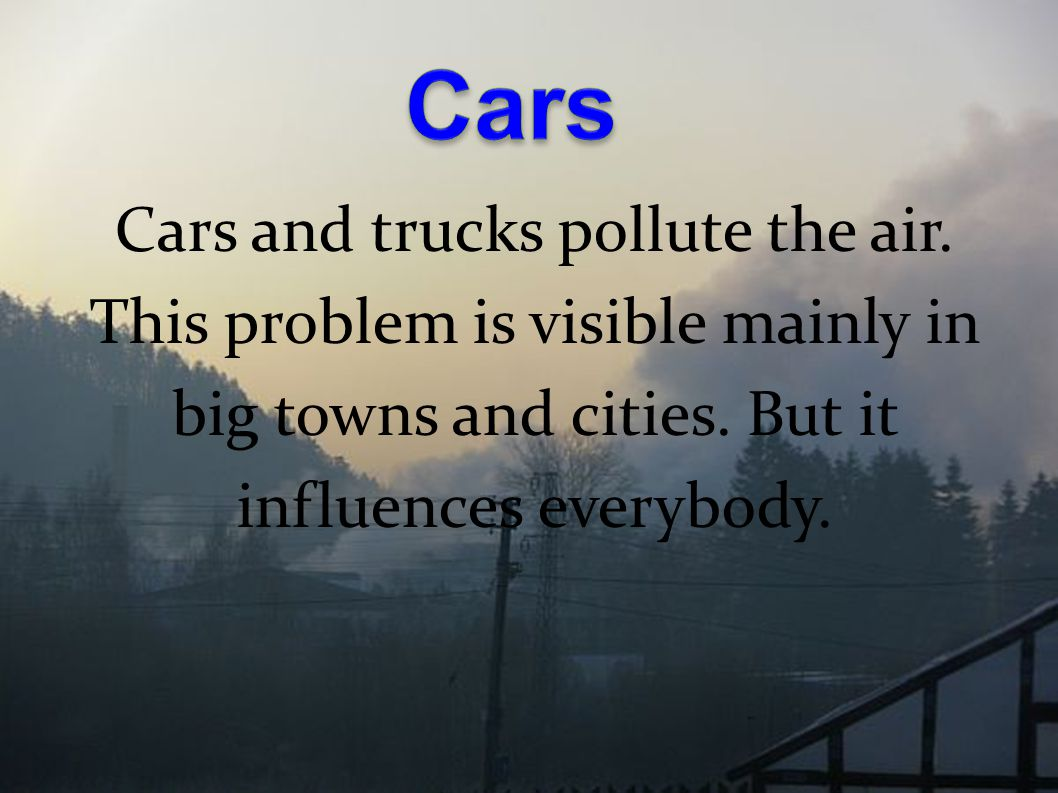 Cars and trucks pollute the air. This problem is visible mainly in big towns and cities. But it influences everybody.