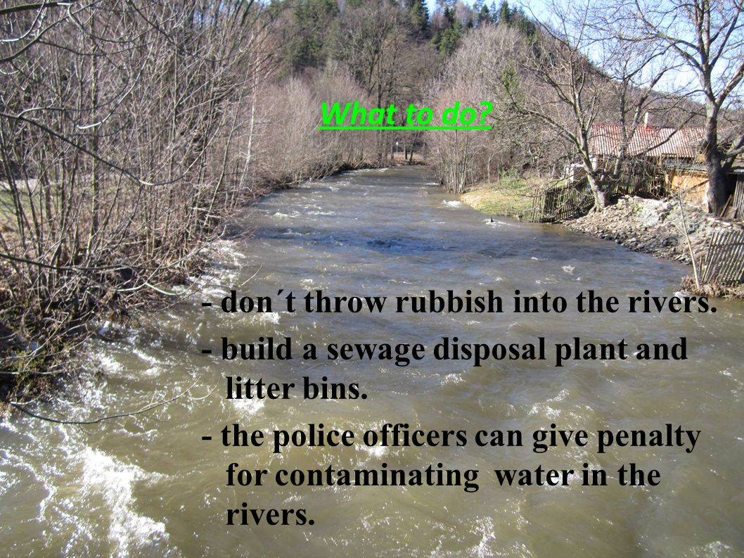 What to do? - don´t throw rubbish into the rivers. - build a sewage disposal plant and litter bins. - the police officers can give penalty for contami