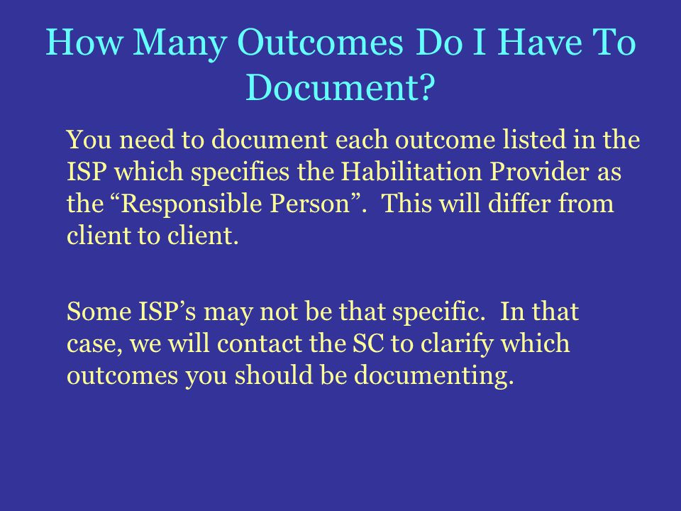 How Many Outcomes Do I Have To Document? You need to document each outcome listed in the ISP which specifies the Habilitation Provider as the Responsi