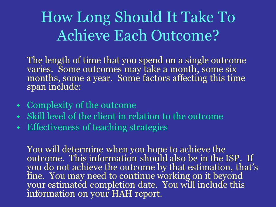 How Long Should It Take To Achieve Each Outcome? The length of time that you spend on a single outcome varies. Some outcomes may take a month, some si