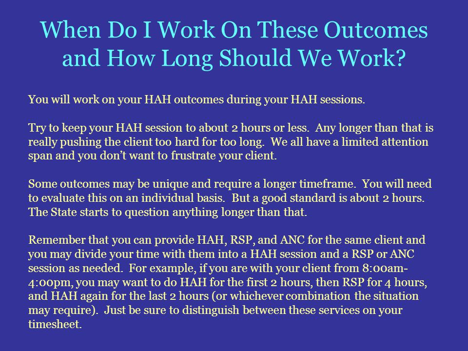 When Do I Work On These Outcomes and How Long Should We Work? You will work on your HAH outcomes during your HAH sessions. Try to keep your HAH sessio