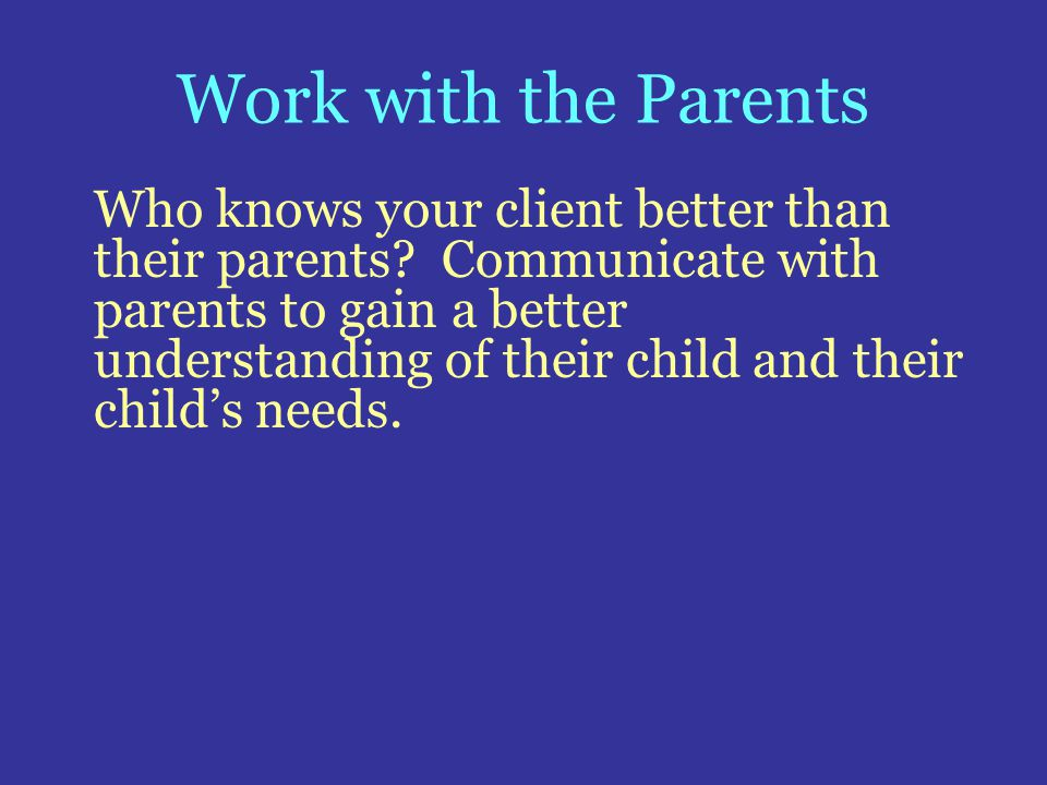 Work with the Parents Who knows your client better than their parents? Communicate with parents to gain a better understanding of their child and thei