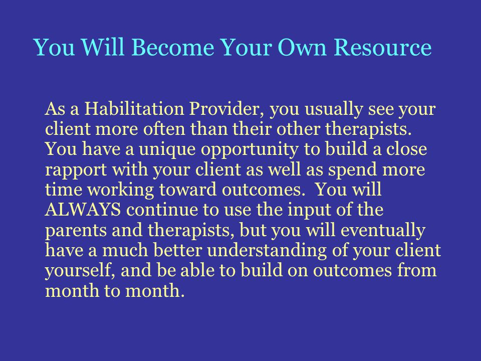 You Will Become Your Own Resource As a Habilitation Provider, you usually see your client more often than their other therapists. You have a unique op