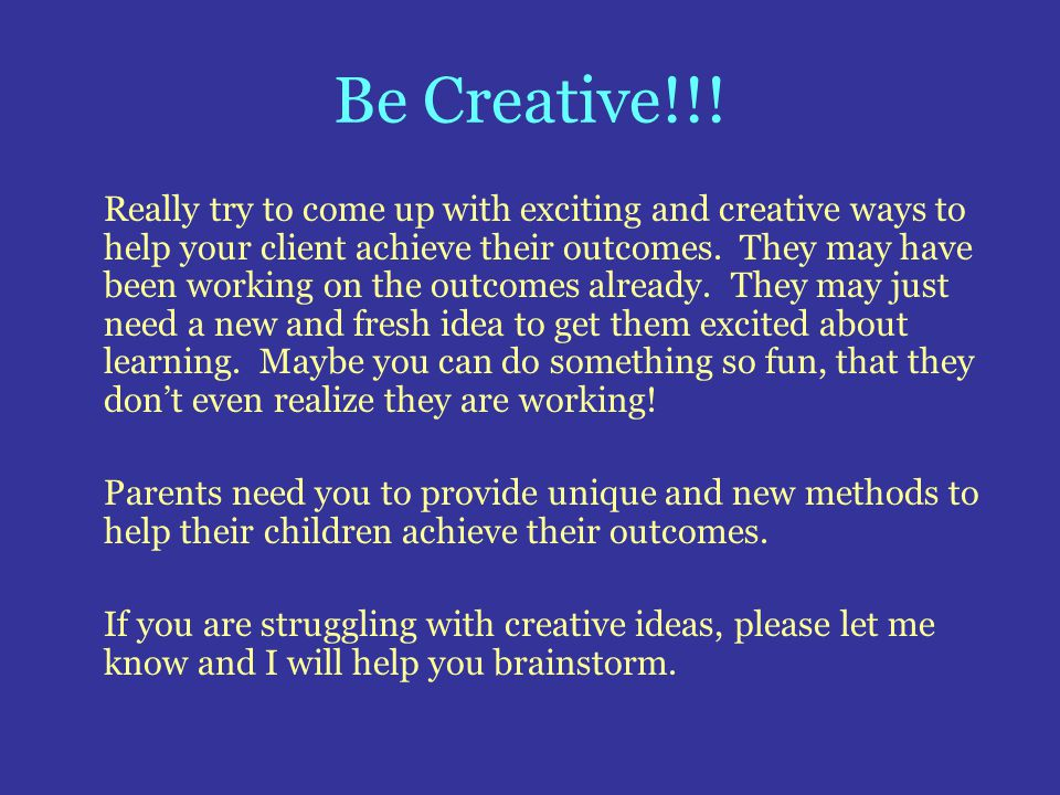 Be Creative!!! Really try to come up with exciting and creative ways to help your client achieve their outcomes. They may have been working on the out