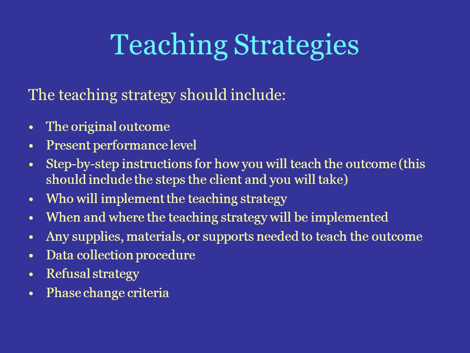 Teaching Strategies The teaching strategy should include: The original outcome Present performance level Step-by-step instructions for how you will te
