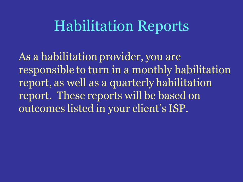 Habilitation Reports As a habilitation provider, you are responsible to turn in a monthly habilitation report, as well as a quarterly habilitation rep
