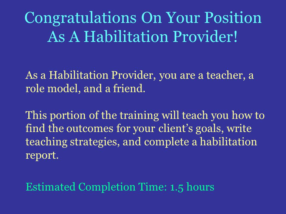 Congratulations On Your Position As A Habilitation Provider! As a Habilitation Provider, you are a teacher, a role model, and a friend. This portion o