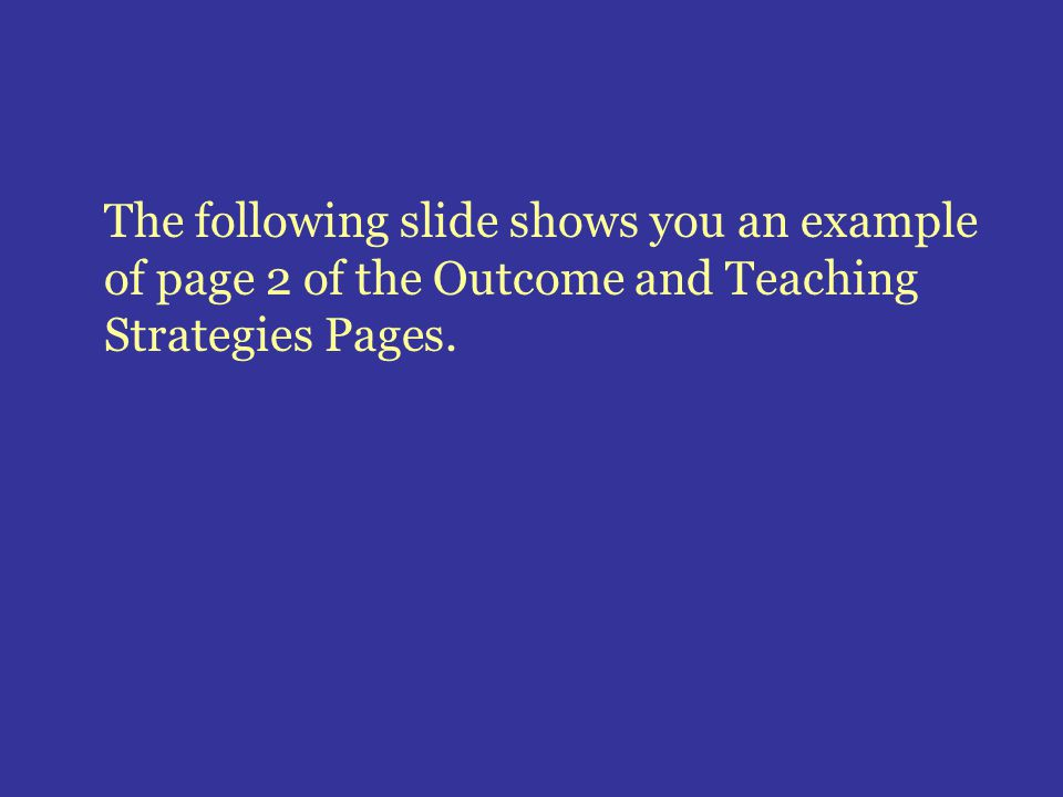 The following slide shows you an example of page 2 of the Outcome and Teaching Strategies Pages.