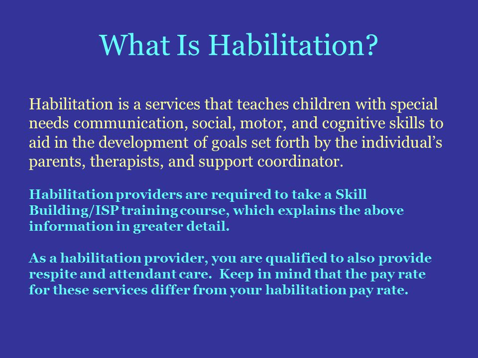 What Is Habilitation? Habilitation is a services that teaches children with special needs communication, social, motor, and cognitive skills to aid in