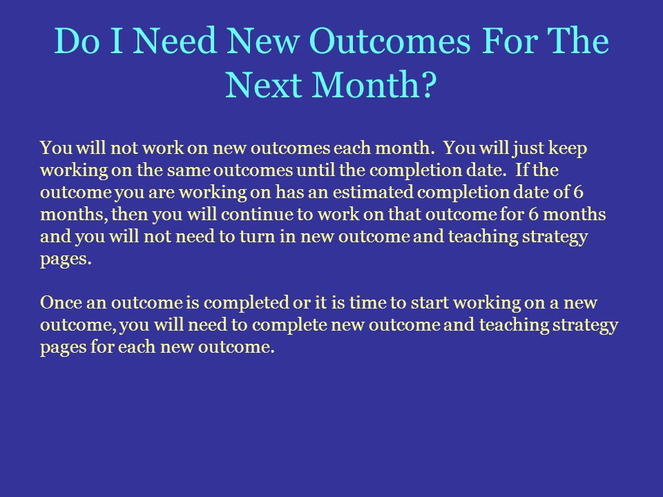 Do I Need New Outcomes For The Next Month? You will not work on new outcomes each month. You will just keep working on the same outcomes until the com