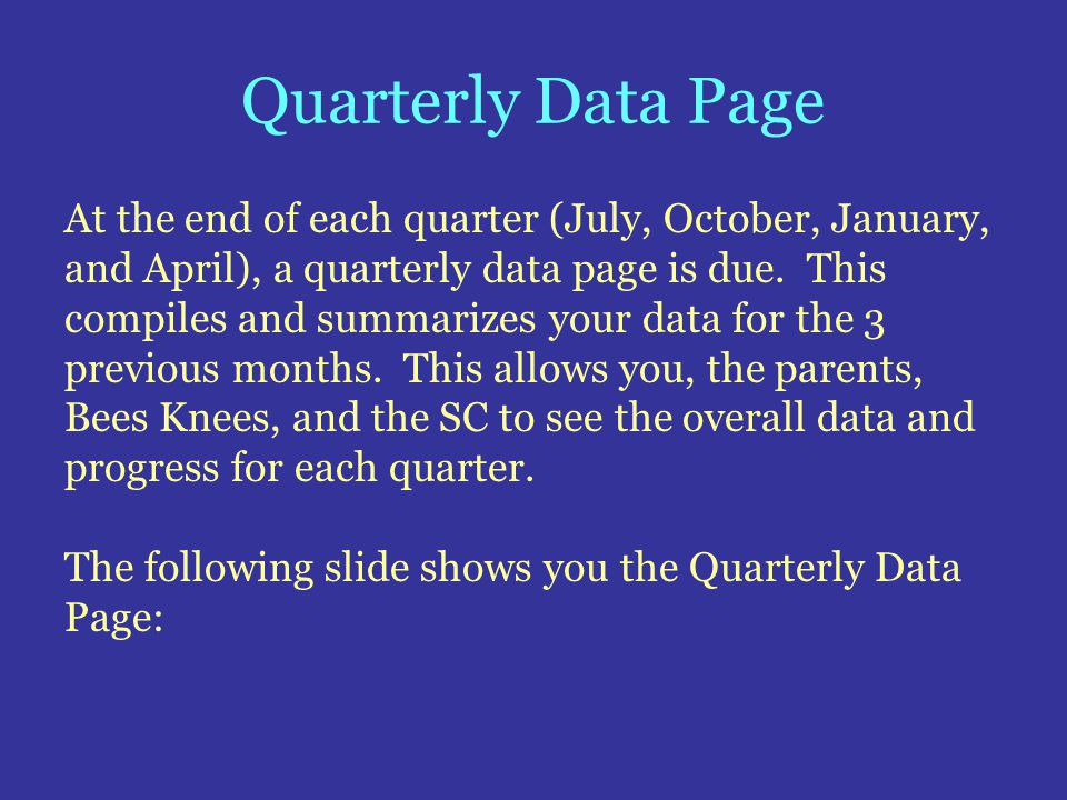 Quarterly Data Page At the end of each quarter (July, October, January, and April), a quarterly data page is due. This compiles and summarizes your da