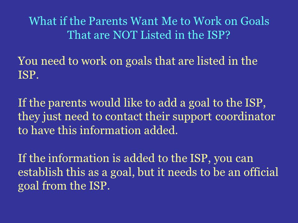 What if the Parents Want Me to Work on Goals That are NOT Listed in the ISP? You need to work on goals that are listed in the ISP. If the parents woul